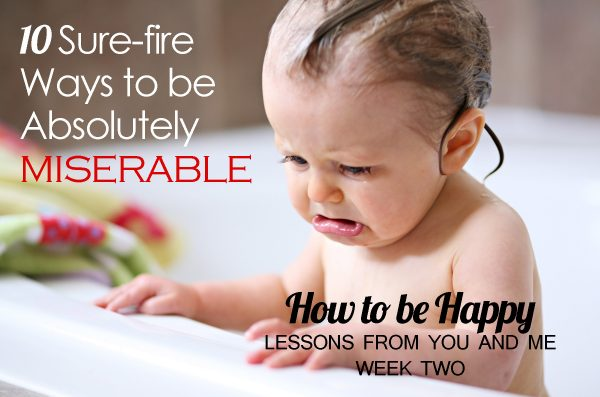 10 Sure-fire Ways to be Absolutely Miserable–How to be Happy–Lessons From You and Me, Week Two