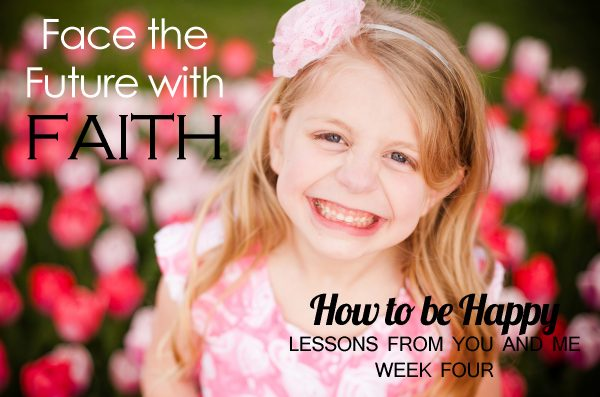 Face the Future With Faith–How to be Happy–Lessons From You and Me–Week Four