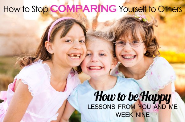How to Stop Comparing Yourself to Others–How to Be Happy–Lessons From You and Me–Week 9