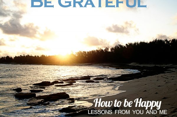 Be Grateful–How to be Happy–Lessons From You and Me–Week 7