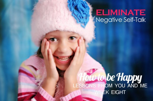 Eliminate Negative Self-Talk–How to be Happy–Lessons From You and Me–Week 8