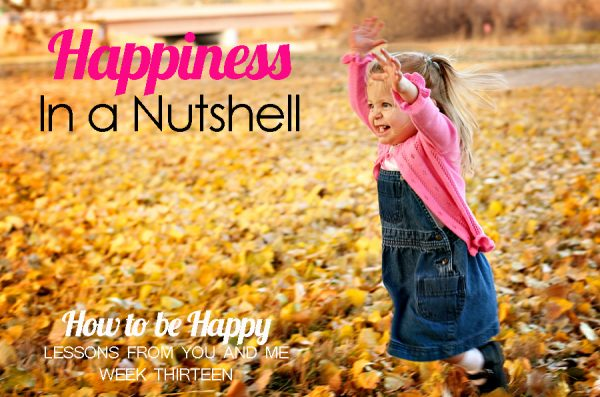 Happiness in a Nutshell–How to Be Happy–Lessons From You and Me–Week 13