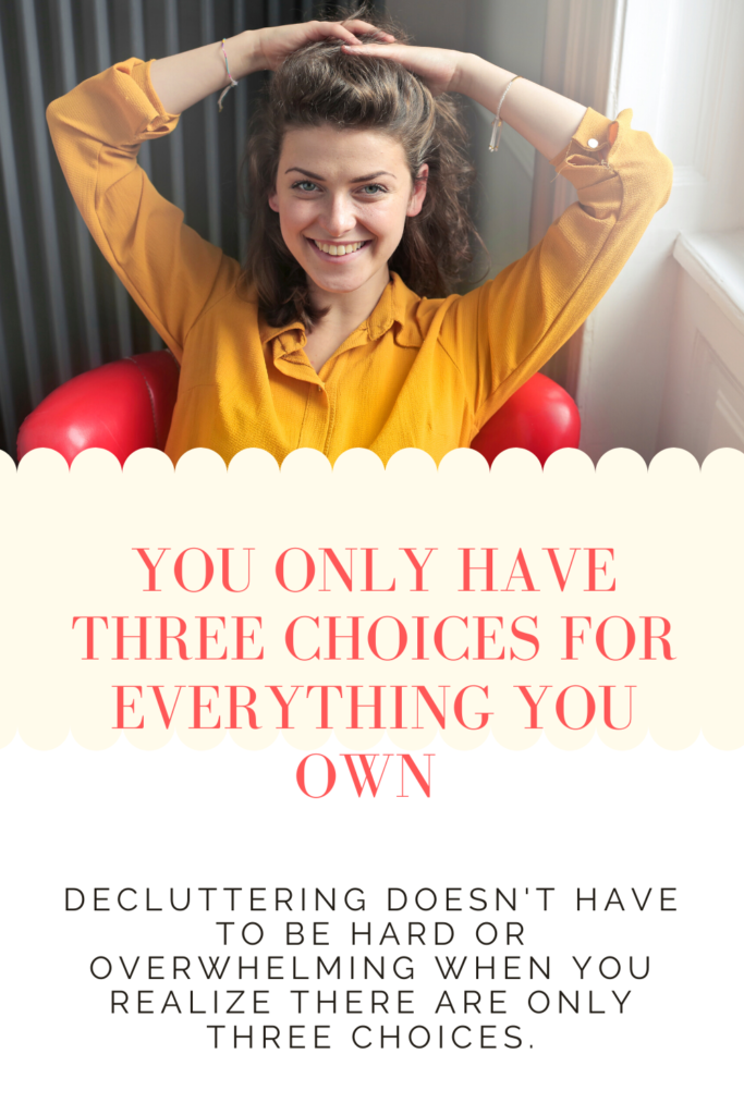 Decluttering doesn't have to be hard or overwhelming when you realize that you only have three choices for everything you own.
